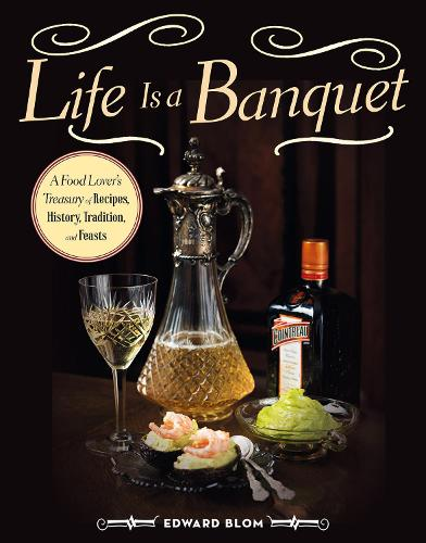 Life Is a Banquet: A Food Lover's Treasury of Recipes, History, Tradition, and Feasts (Hardback)