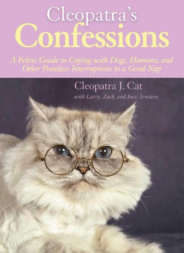 Cleopatra's Confessions: A Feline Guide to Coping with Dogs, Humans, and Other Pointless Interruptions to a Good Nap (Hardback)
