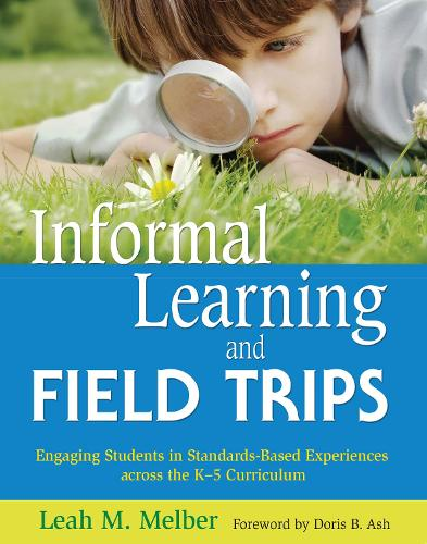 Informal Learning and Field Trips: Engaging Students in Standards-Based Experiences across the K 5 Curriculum (Paperback)