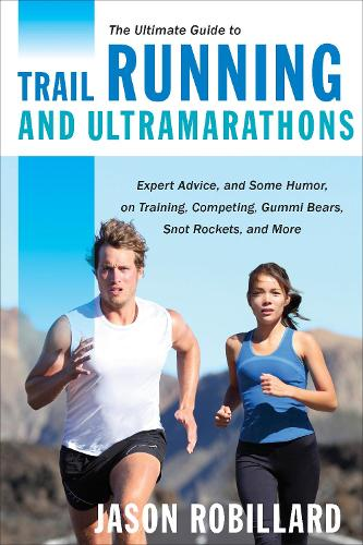 The Ultimate Guide to Trail Running and Ultramarathons: Expert Advice, and Some Humor, on Training, Competing, Gummy Bears, Snot Rockets, and More (Paperback)