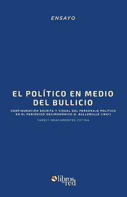 El Politico En Medio del Bullicio: Configuracion Escrita y Visual del Personaje Politico En El Periodico Decimononico D. Bullebulle (1847) (Paperback)