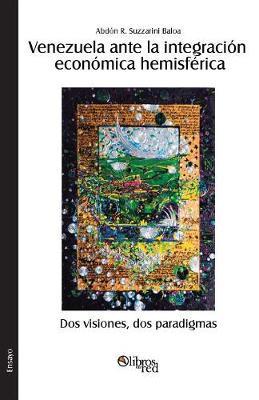 Venezuela Ante La Integracion Economica Hemisferica. DOS Visiones, DOS Paradigmas (Paperback)