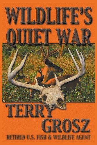 Wildlife's Quiet War: The Adventures of Terry Grosz, U.S. Fish and Wildlife Service Agent (Paperback)