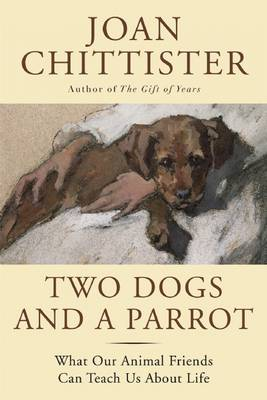 Two Dogs and a Parrot: What Our Animal Friends Can Teach Us about Life (Hardback)