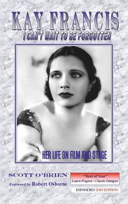 Kay Francis: I Can't Wait to Be Forgotten: Her Life on Film and Stage (Hardback)