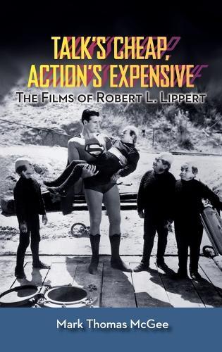 Talk's Cheap, Action's Expensive - The Films of Robert L. Lippert (Hardback) (Hardback)