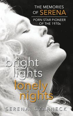 Bright Lights, Lonely Nights - The Memories of Serena, Porn Star Pioneer of the 1970s (Hardback) (Hardback)