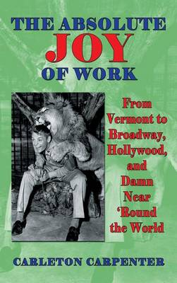 The Absolute Joy of Work: From Vermont to Broadway, Hollywood, and Damn Near 'Round the World (Hardback) (Hardback)