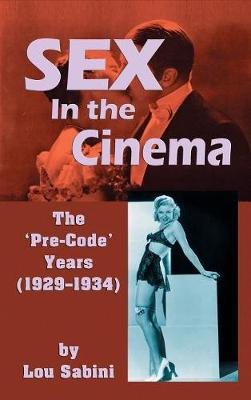 Sex in the Cinema: The 'pre-Code' Years (1929-1934) (Hardback) (Hardback)