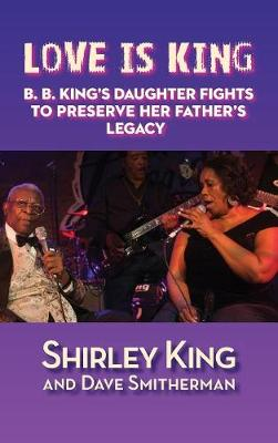 Love Is King (Hardback): B. B. King's Daughter Fights to Preserve Her Father's Legacy (Hardback)