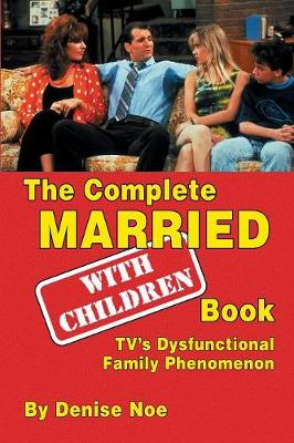 The Complete Married... with Children Book: Tv's Dysfunctional Family Phenomenon (Paperback)