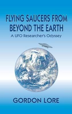 Flying Saucers from Beyond the Earth: A UFO Researcher's Odyssey (Hardback) (Hardback)