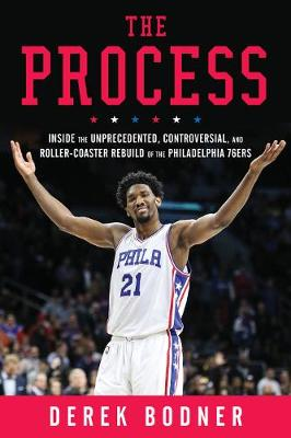 The Process: Inside the Unprecedented, Controversial, and Roller-Coaster Rebuild of the Philadelphia 76ers (Hardback)
