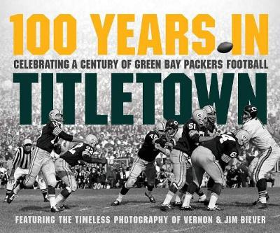 100 Years in Titletown: Celebrating a Century of Green Bay Packers Football (Hardback)