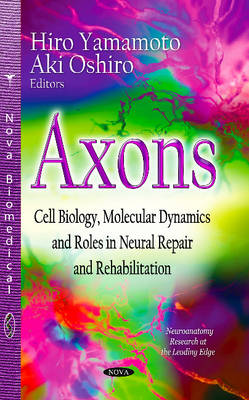 Axons: Cell Biology, Molecular Dynamics & Roles in Neural Repair & Rehabilitation (Hardback)