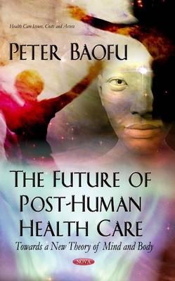 Future of Post-Human Health Care: Towards a New Theory of Mind & Body (Hardback)