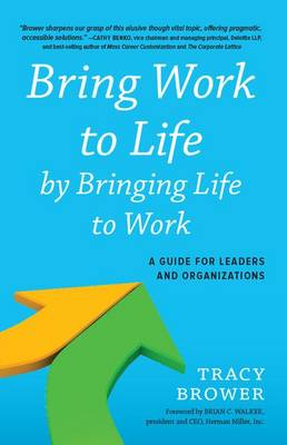 Bring Work to Life by Bringing Life to Work: A Guide for Leaders and Organizations (Hardback)