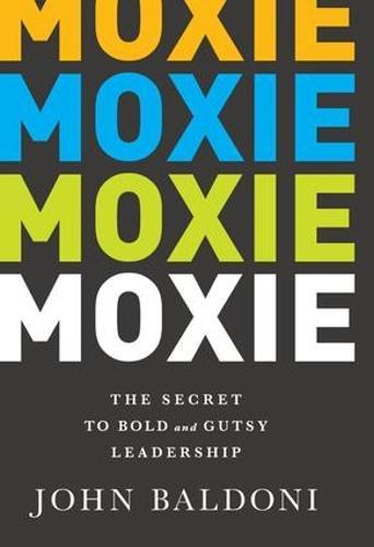 Moxie: The Secret to Bold and Gutsy Leadership (Hardback)
