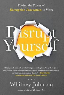 Disrupt Yourself: Putting the Power of Disruptive Innovation to Work (Hardback)