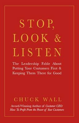 Stop, Look, and Listen: The Leadership Fable About Putting Your Customers First and Keeping Them There for Good (Hardback)