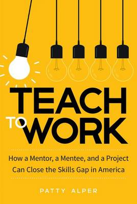 Teach to Work: How a Mentor, a Mentee, and a Project Can Close the Skills Gap in America (Hardback)