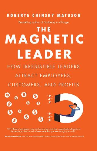 The Magnetic Leader: How Irresistible Leaders Attract Employees, Customers, and Profits (Hardback)