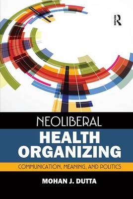 Neoliberal Health Organizing: Communication, Meaning, and Politics - Critical Cultural Studies in Global Health Communication (Hardback)