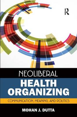 Neoliberal Health Organizing: Communication, Meaning, and Politics - Critical Cultural Studies in Global Health Communication (Paperback)