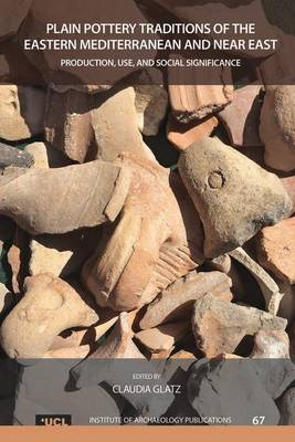 Plain Pottery Traditions of the Eastern Mediterranean and Near East: Production, Use, and Social Significance - UCL Institute of Archaeology Publications (Hardback)