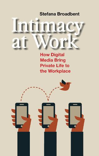 Intimacy at Work: How Digital Media Bring Private Life to the Workplace - Anthropology & Business (Hardback)