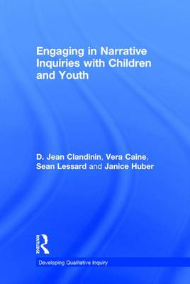 Engaging in Narrative Inquiries with Children and Youth - Developing Qualitative Inquiry (Hardback)