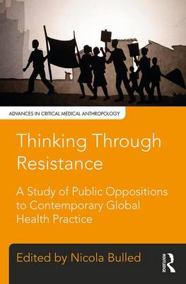 Thinking Through Resistance: A study of public oppositions to contemporary global health practice - Advances in Critical Medical Anthropology (Hardback)