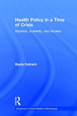 Health Policy in a Time of Crisis: Abortion, Austerity, and Access - Advances in Critical Medical Anthropology (Hardback)