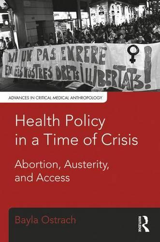Health Policy in a Time of Crisis: Abortion, Austerity, and Access - Advances in Critical Medical Anthropology (Paperback)