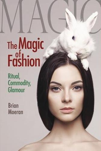 The Magic of Fashion: Ritual, Commodity, Glamour - Anthropology & Business (Hardback)