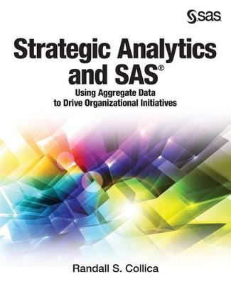 Strategic Analytics and SAS: Using Aggregate Data to Drive Organizational Initiatives (Paperback)