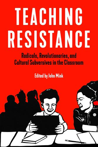Teaching Resistance: Radicals, Revolutionaries, and Cultural Subversives in the Classroom (Paperback)