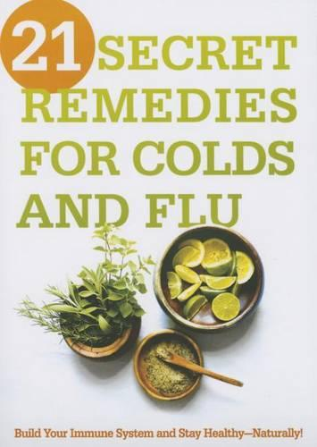 21 Secret Remedies for Colds and Flu: Build Your Immune System and Stay Healthy--Naturally! (Paperback)