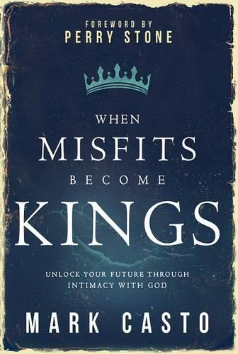 When Misfits Become Kings: Unlock Your Future Through Intimacy with God (Paperback)
