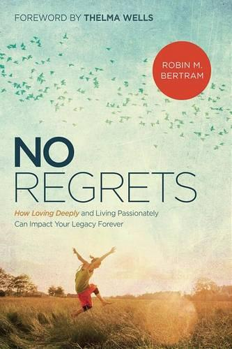 No Regrets: How Loving Deeply and Living Passionately Can Impact Your Legacy Forever (Paperback)