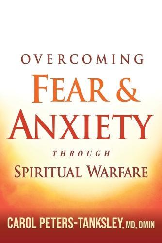 Overcoming Fear and Anxiety Through Spiritual Warfare (Paperback)