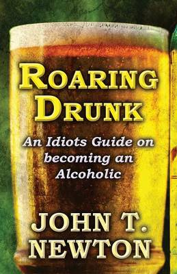 Roaring Drunk: An Idiots Guide on Becoming an Alcoholic (Paperback)