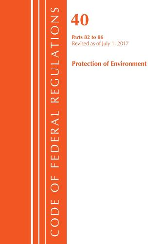 Code of Federal Regulations, Title 40: Parts 82-86 (Protection of Environment): Revised 7/17 - Code of Federal Regulations, Title 40 Protection of the Environment (Paperback)