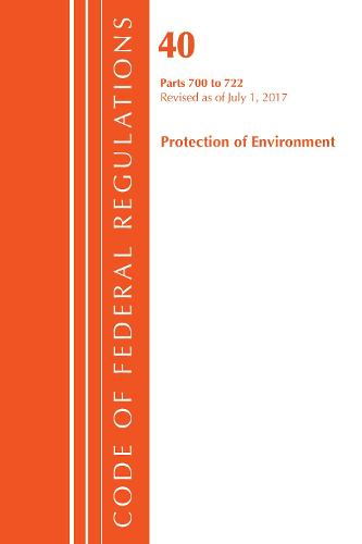 Code of Federal Regulations, Title 40: Parts 700-722 (Protection of Environment) TSCA - Toxic Substances: Revised 7/17 - Code of Federal Regulations, Title 40 Protection of the Environment (Paperback)