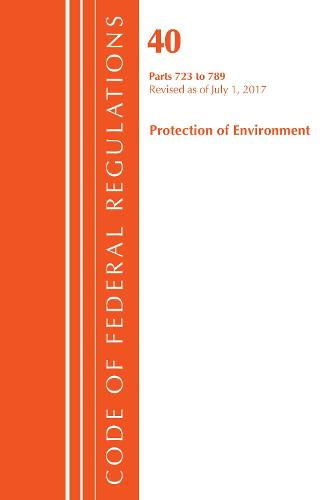 Code of Federal Regulations, Title 40: Parts 723-789 (Protection of Environment) TSCA - Toxic Substances: Revised 7/17 - Code of Federal Regulations, Title 40 Protection of the Environment (Paperback)