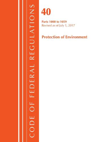 Code of Federal Regulations, Title 40: Parts 1000-1059 (Protection of Environment) TSCA Toxic Substances: Revised 7/17 - Code of Federal Regulations, Title 40 Protection of the Environment (Paperback)