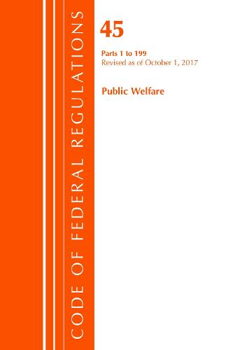 Code of Federal Regulations, Title 45 Public Welfare 1-199, Revised as of October 1, 2017 - Code of Federal Regulations, Title 45 Public Welfare (Paperback)