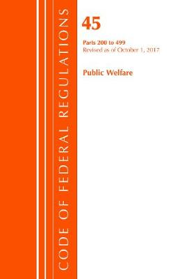 Code of Federal Regulations, Title 45 Public Welfare 200-499, Revised as of October 1, 2017 - Code of Federal Regulations, Title 45 Public Welfare (Paperback)