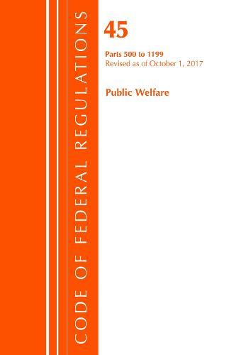 Code of Federal Regulations, Title 45 Public Welfare 500-1199, Revised as of October 1, 2017 - Code of Federal Regulations, Title 45 Public Welfare (Paperback)