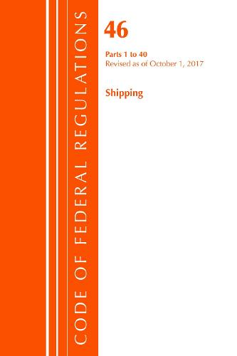 Code of Federal Regulations, Title 46 Shipping 1-40, Revised as of October 1, 2017 - Code of Federal Regulations, Title 46 Shipping (Paperback)
